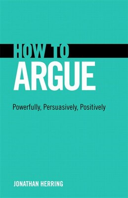 Book How To Argue: Powerfully, Persuasively, Positively by Jonathan Herring