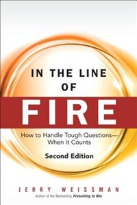 Book In The Line Of Fire: How To Handle Tough Questions -- When It Counts by Jerry Weissman