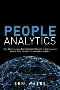 People Analytics: How Social Sensing Technology Will Transform Business And What It Tells Us About The Future Of Work by Ben Waber