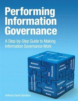 Book Performing Information Governance: A Step-by-step Guide To Making Information Governance Work by Anthony David Giordano