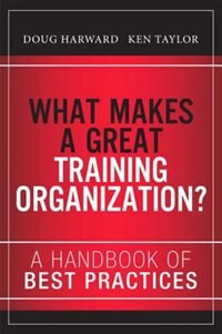 Book What Makes A Great Training Organization?: A Handbook Of Best Practices by Doug Harward