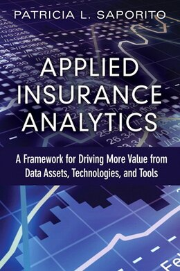 Book Applied Insurance Analytics: A Framework For Driving More Value From Data Assets, Technologies, And… by Patricia L Saporito