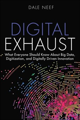 Book Digital Exhaust: What Everyone Should Know About Big Data, Digitization And Digitally Driven… by Dale Neef