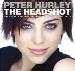 Book The Headshot: The Secrets To Creating Amazing Headshot Portraits by Peter Hurley