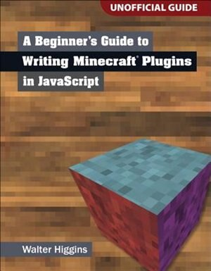 A Beginner's Guide To Writing Minecraft Plugins In Javascript by Walter Higgins