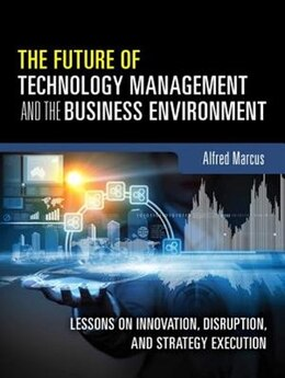 Book The Future Of Technology Management And The Business Environment: Lessons On Innovation, Disruption… by Alfred A. Marcus