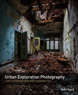 Book Urban Exploration Photography: A Guide To Creating And Editing Images Of Abandoned Places by Todd Sipes