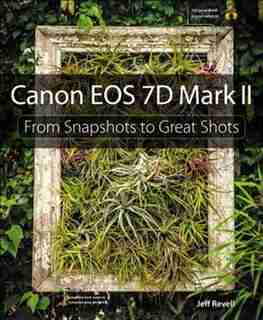 Canon Eos 7d Mark Ii: From Snapshots To Great Shots by Jeff Revell