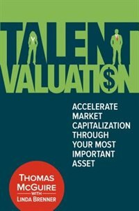 Book Talent Valuation: Accelerate Market Capitalization Through Your Most Important Asset by Thomas McGuire