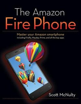 Book The Amazon Fire Phone: Master Your Amazon Smartphone Including Firefly, Mayday, Prime, And All The… by Scott Mcnulty