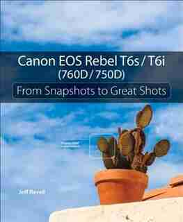 Canon Eos Rebel T6s / T6i (760d / 750d): From Snapshots To Great Shots by Jeff Revell