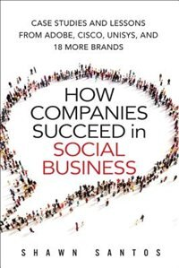 Book How Companies Succeed In Social Business: Case Studies And Lessons From Adobe, Cisco, Unisys, And… by Shawn Santos