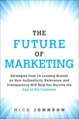 Book The Future Of Marketing: Strategies From 15 Leading Brands On How Authenticity, Relevance, And… by Nicholas Johnson