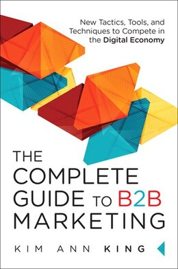 Book The Complete Guide To B2b Marketing: New Tactics, Tools, And Techniques To Compete In The Digital… by Kim Ann King