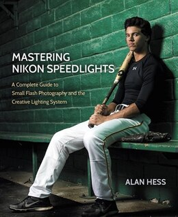 Book Mastering Nikon Speedlights: A Complete Guide To Small Flash Photography And The Creative Lighting… by Alan Hess