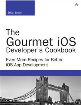 Book The Gourmet Ios Developer's Cookbook: Even More Recipes For Better Ios App Development by Erica Sadun