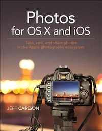 Photos For Os X And Ios: Take, Edit, And Share Photos In The Apple Photography Ecosystem