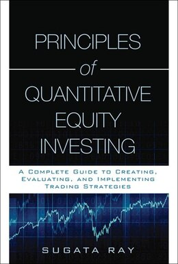 Book Principles Of Quantitative Equity Investing: A Complete Guide To Creating, Evaluating, And… by Sugata Ray