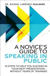 Book A Novice's Guide To Speaking In Public: 10 Steps To Help You Succeed In Your Next Presentation… by Michael Lawrence Faulkner