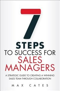 Book Seven Steps To Success For Sales Managers: A Strategic Guide To Creating A Winning Sales Team… by Max F. Cates