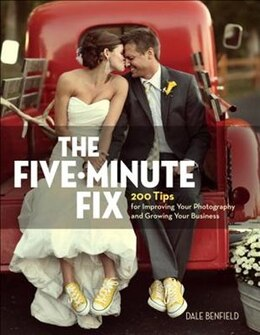 Book The Five-minute Fix: 200 Tips For Improving Your Photography And Growing Your Business by Dale Benfield