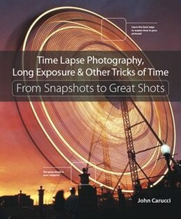 Book Time Lapse Photography, Long Exposure & Other Tricks Of Time: From Snapshots To Great Shots by John Carucci