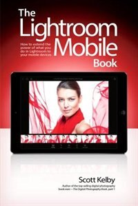 Book The Lightroom Mobile Book: How To Extend The Power Of What You Do In Lightroom To Your Mobile… by Scott Kelby