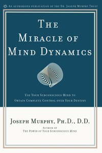 The Miracle Of Mind Dynamics: Use Your Subconscious Mind To Obtain Complete Control Over Your…