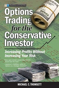 Options Trading for the Conservative Investor: Increasing Profits Without Increasing Your Risk…