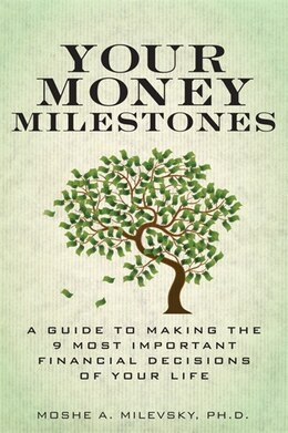Book Your Money Milestones: A Guide to Making the 9 Most Important Financial Decisions of Your Life by Moshe A. Milevsky