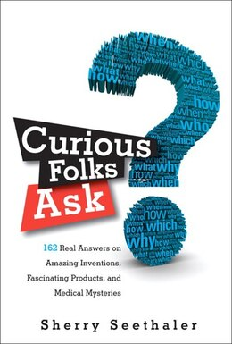 Book Curious Folks Ask: 162 Real Answers on Amazing Inventions, Fascinating Products, and Medical… by Sherry Seethaler