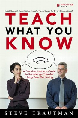 Book Teach What You Know: A Practical Leader's Guide to Knowledge Transfer Using Peer Mentoring by Steve Trautman