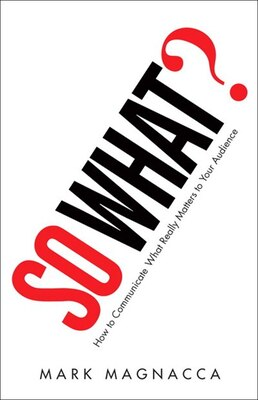 Book So What?: How to Communicate What Really Matters to Your Audience by Mark Magnacca