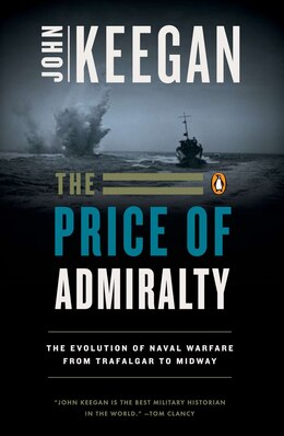 Book The Price Of Admiralty: The Evolution Of Naval Warfare From Trafalgar To Midway by John Keegan