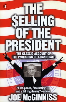 Book The Selling Of The President: The Classic Account Of The Packaging Of A Candidate by Joe Mcginniss
