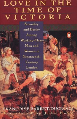 Book Love In The Time Of Victoria: Sexuality And Desire Among Working-class Men And Women In 19th… by Francoise Barret-ducrocq