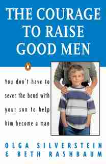The Courage To Raise Good Men: You Don't Have To Sever The Bond With Your Son To Help Him Become A Man by Olga Silverstein