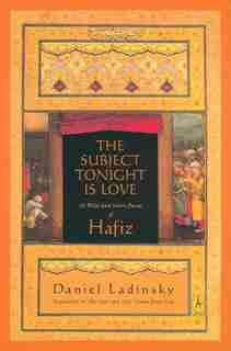 The Subject Tonight Is Love: 60 Wild And Sweet Poems Of Hafiz by Hafiz