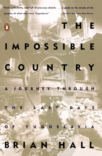 The Impossible Country: A Journey Through The Last Days Of Yugoslavia by Brian Hall