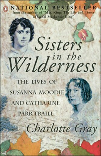 Sisters In The Wilderness: The Lives Of Susanna Moodie And Catharine Parr Traill by Charlotte Gray