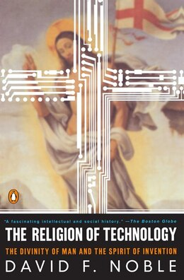 Book The Religion Of Technology: The Divinity Of Man And The Spirit Of Invention by David W. Noble