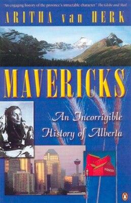 Book Mavericks: An Incorrigible History Of Alberta by Aritha Van Herk