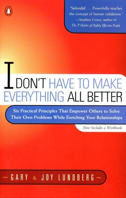Book I Don't Have To Make Everything All Better: Six Practical Principles That Empower Others To Solve… by Gary Lundberg