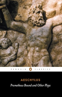 Prometheus Bound And Other Plays: Prometheus Bound, The Suppliants, Seven Against Thebes, The…