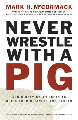 Book Never Wrestle With A Pig: And Ninety Other Ideas To Build Your Business And Career by Mark H. Mccormack