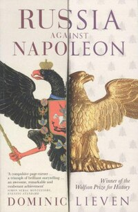 Russia Against Napoleon: The Battle For Europe 1807 To 1814