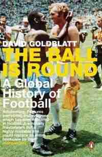 Ball Is Round: A Global History Of Football by David Goldblatt