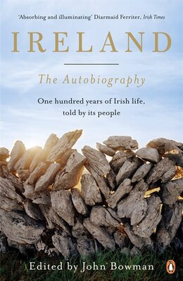 Book Ireland: The Autobiography: One Hundred Years In The Life Of The Nation, Told By Its People by John Bowman