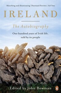 Ireland: The Autobiography: One Hundred Years In The Life Of The Nation, Told By Its People
