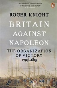 Book Britain Against Napoleon: The Organization Of Victory; 1793-1815 by Roger Knight